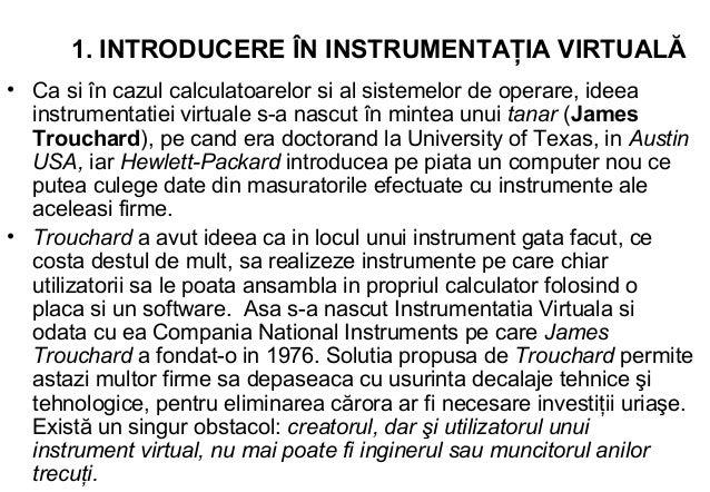 1. INTRODUCERE ÎN INSTRUMENTAŢIA VIRTUALĂ• Ca si în cazul calculatoarelor si al sistemelor de operare, ideea  instrumentat...
