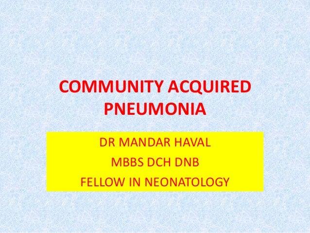 COMMUNITY ACQUIRED PNEUMONIA DR MANDAR HAVAL MBBS DCH DNB FELLOW IN NEONATOLOGY