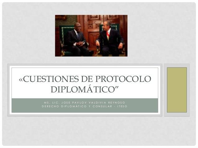 """«CUESTIONES DE PROTOCOLO      DIPLOMÁTICO""""     MS. LIC. JOSE PAVLOV VALDIVI A REYNOSO    DERECHO DI PLOMÁTI CO Y CONSULAR ..."""