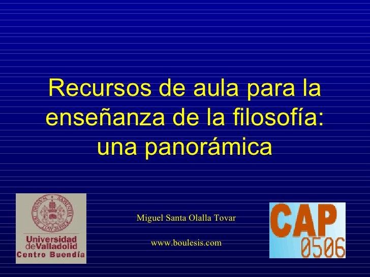 Recursos de aula para la enseñanza de la filosofía: una panorámica Miguel Santa Olalla Tovar www.boulesis.com