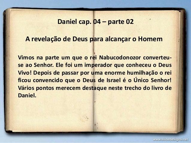 Daniel cap. 04 – parte 02 A revelação de Deus para alcançar o Homem Vimos na parte um que o rei Nabucodonozor converteuse ...