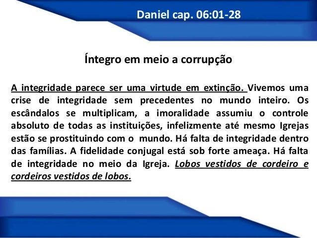 Daniel cap. 06:01-28 Íntegro em meio a corrupção A integridade parece ser uma virtude em extinção. Vivemos uma crise de in...