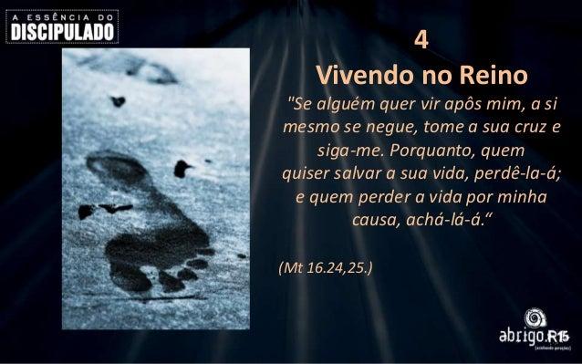 """4 Vivendo no Reino """"Se alguém quer vir apôs mim, a si mesmo se negue, tome a sua cruz e siga-me. Porquanto, quem quiser sa..."""