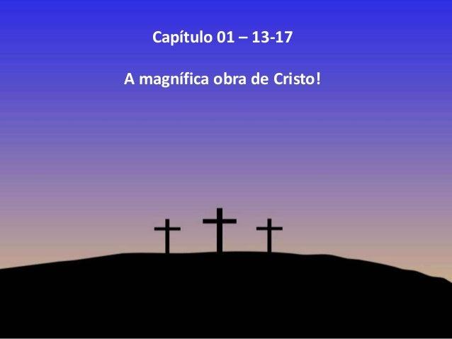 Capítulo 01 – 13-17 A magnífica obra de Cristo!