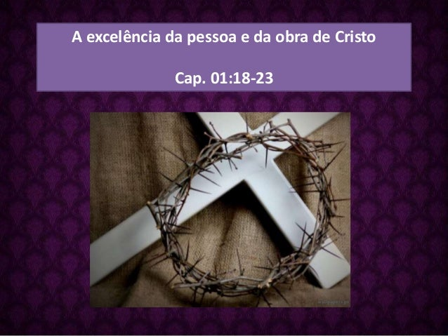 A excelência da pessoa e da obra de Cristo Cap. 01:18-23