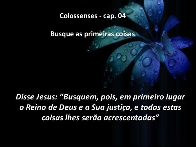 """Colossenses - cap. 04 Busque as primeiras coisas  Disse Jesus: """"Busquem, pois, em primeiro lugar o Reino de Deus e a Sua j..."""