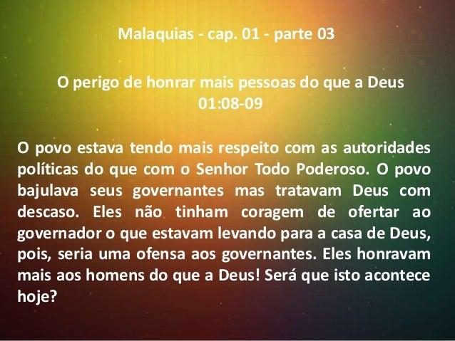 Malaquias - cap. 01 - parte 03 O perigo de honrar mais pessoas do que a Deus 01:08-09  O povo estava tendo mais respeito c...