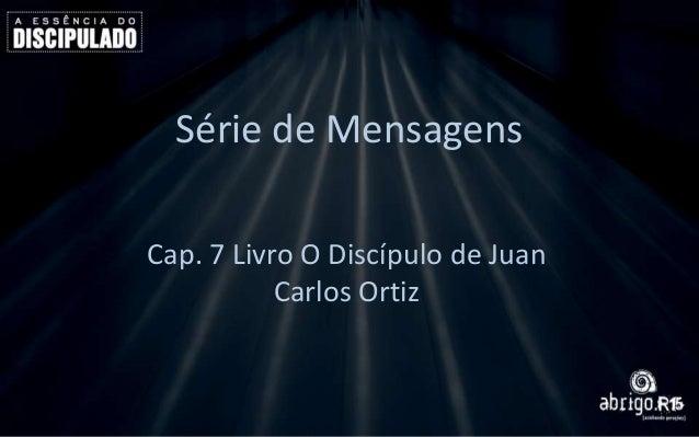Série de Mensagens Cap. 7 Livro O Discípulo de Juan Carlos Ortiz