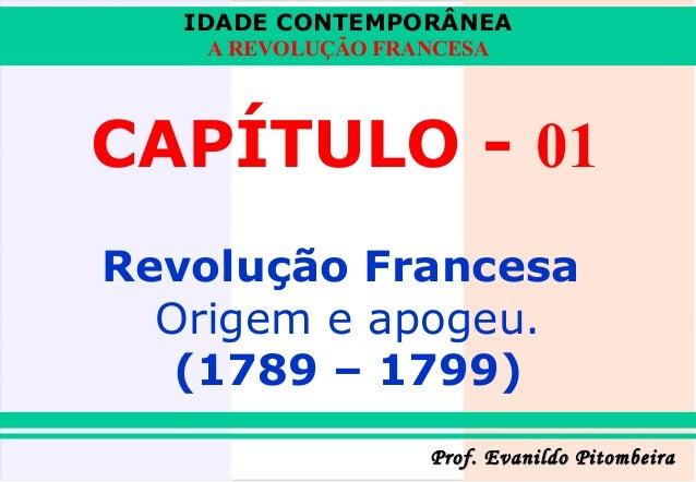 IDADE CONTEMPORÂNEA A REVOLUÇÃO FRANCESA  CAPÍTULO - 01 Revolução Francesa Origem e apogeu. (1789 – 1799) Prof. Evanildo P...
