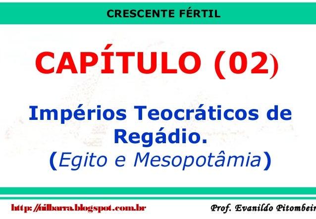CRESCENTE FÉRTIL  CAPÍTULO (02) Impérios Teocráticos de Regádio. (Egito e Mesopotâmia) http:/nilbarra.blogspot.com.br /  P...