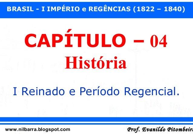 BRASIL - I IMPÉRIO e REGÊNCIAS (1822 – 1840)  CAPÍTULO – 04 História I Reinado e Período Regencial.  www.nilbarra.blogspot...