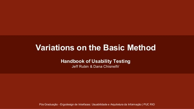 Variations on the Basic Method Handbook of Usability Testing Jeff Rubin & Dana ChisnellV  Pós Graduação - Ergodesign de In...