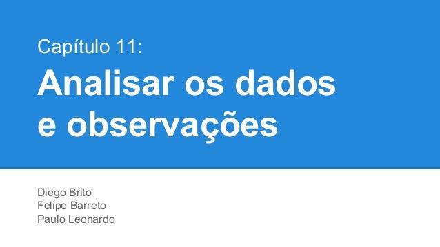 Capítulo 11:  Analisar os dados e observações Diego Brito Felipe Barreto Paulo Leonardo