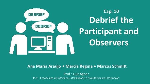 Cap. 10  Debrief the Participant and Observers Ana Maria Araújo • Marcia Regina • Marcos Schmitt Prof.: Luiz Agner PUC - E...