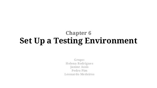 Chapter 6  Set Up a Testing Environment Grupo: Helena Rodrigues Janine Assis Pedro Pim Leonardo Medeiros