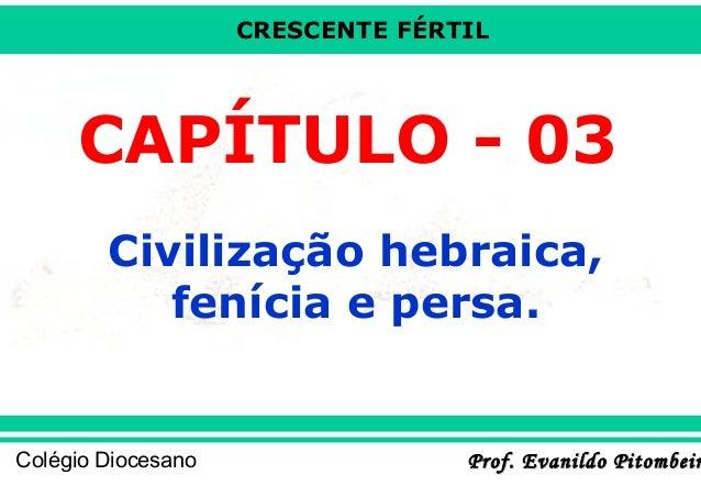 CRESCENTE FÉRTIL  CAPÍTULO - 03 Civilização hebraica, fenícia e persa.  Colégio Diocesano  Prof. Evanildo Pitombeir