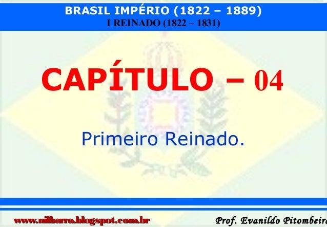 BRASIL IMPÉRIO (1822 – 1889) I REINADO (1822 – 1831)  CAPÍTULO – 04 Primeiro Reinado.  www.nilbarra.blogspot.com.br  Prof....