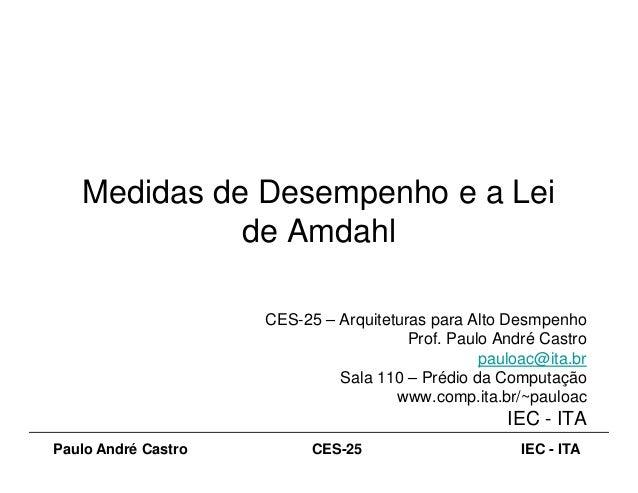 Medidas de Desempenho e a Lei de Amdahl Paulo André Castro IEC - ITACES-25 de Amdahl CES-25 – Arquiteturas para Alto Desmp...