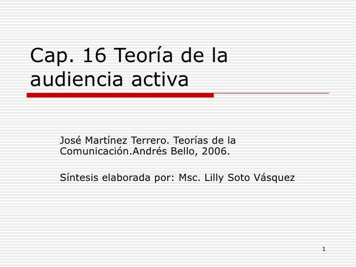 Cap. 16 Teoría de la audiencia activa José Martínez Terrero. Teorías de la Comunicación.Andrés Bello, 2006. Síntesis elabo...