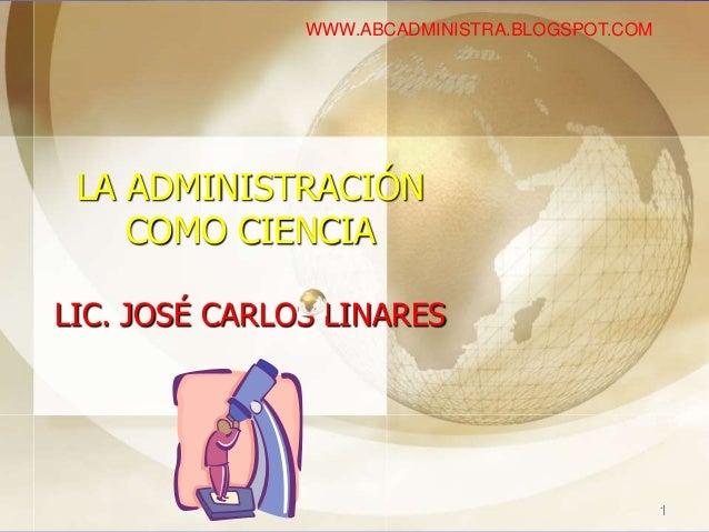 LA ADMINISTRACIÓN COMO CIENCIA LIC. JOSÉ CARLOS LINARES 1 WWW.ABCADMINISTRA.BLOGSPOT.COM