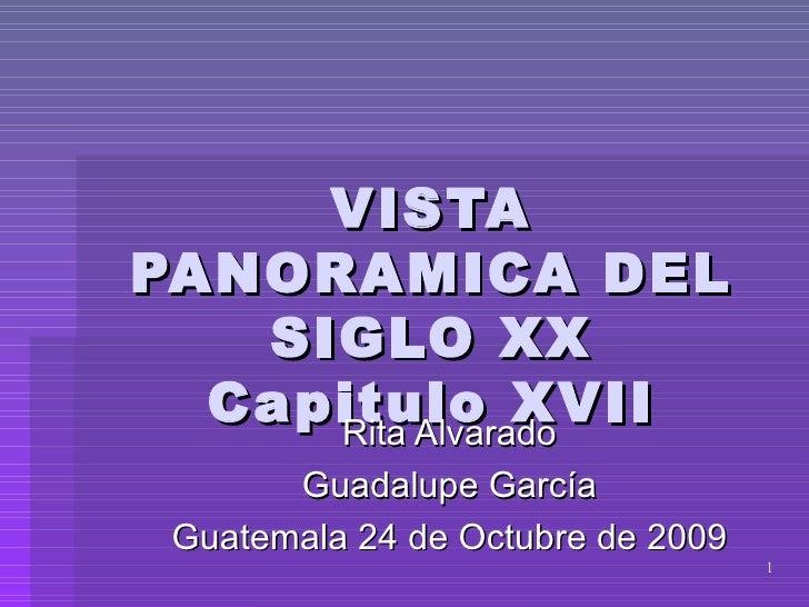 VISTA PANORAMICA DEL SIGLO XX Capitulo XVII Rita Alvarado Guadalupe García Guatemala 24 de  Octubre  de 2009