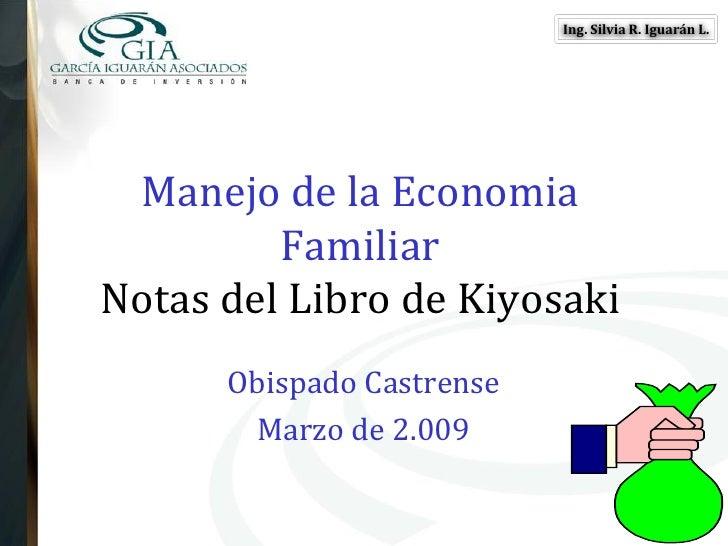 Ing. Silvia R. Iguarán L.      Manejo de la Economia          Familiar Notas del Libro de Kiyosaki       Obispado Castrens...