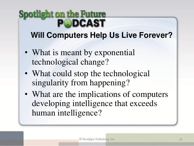 Will Computers Help Us Live Forever?• What is meant by exponential  technological change?• What could stop the technologic...