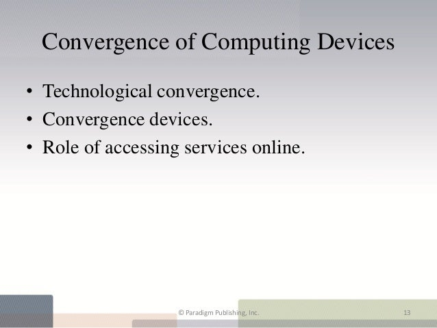 Convergence of Computing Devices• Technological convergence.• Convergence devices.• Role of accessing services online.    ...