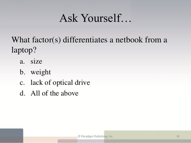 Ask Yourself…What factor(s) differentiates a netbook from alaptop?  a.   size  b.   weight  c.   lack of optical drive  d....