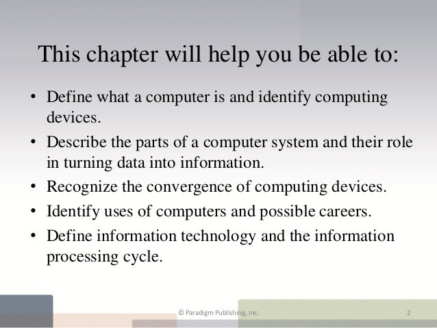 This chapter will help you be able to:• Define what a computer is and identify computing  devices.• Describe the parts of ...