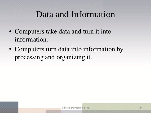 Data and Information• Computers take data and turn it into  information.• Computers turn data into information by  process...