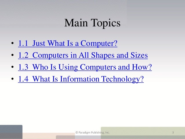 Main Topics•   1.1   Just What Is a Computer?•   1.2   Computers in All Shapes and Sizes•   1.3   Who Is Using Computers a...