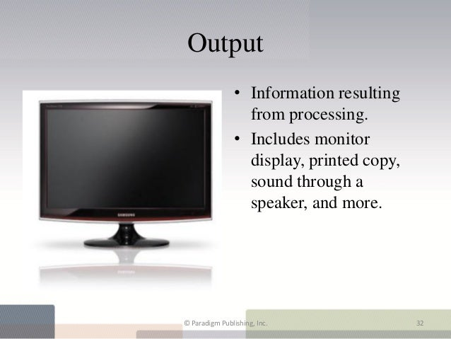 Output                • Information resulting                  from processing.                • Includes monitor         ...