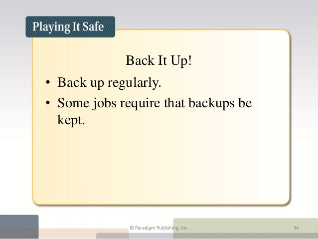 Back It Up!• Back up regularly.• Some jobs require that backups be  kept.              © Paradigm Publishing, Inc.   34