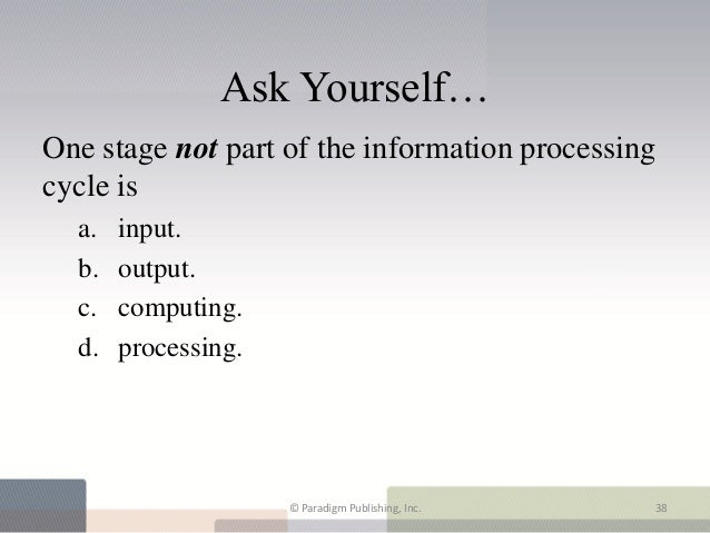 Ask Yourself…One stage not part of the information processingcycle is  a.   input.  b.   output.  c.   computing.  d.   pr...