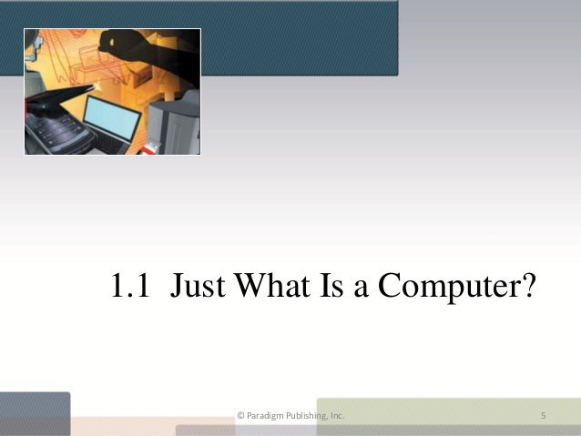 1.1 Just What Is a Computer?        © Paradigm Publishing, Inc.   5