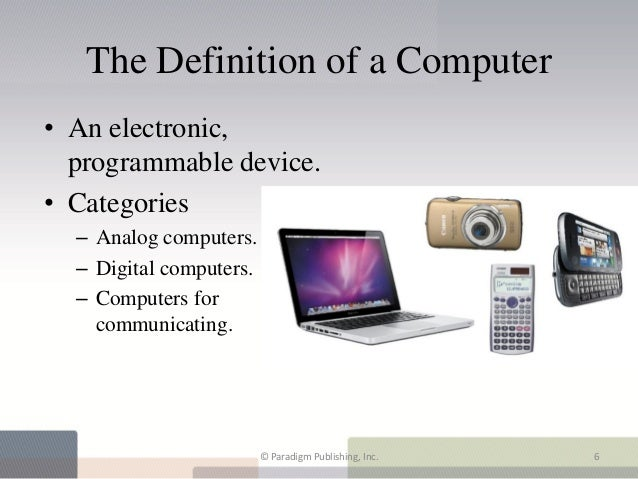The Definition of a Computer• An electronic,  programmable device.• Categories  – Analog computers.  – Digital computers. ...
