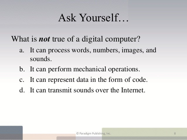 Ask Yourself…What is not true of a digital computer?  a. It can process words, numbers, images, and     sounds.  b. It can...