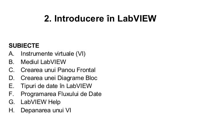 2. Introducere în LabVIEWSUBIECTEA. Instrumente virtuale (VI)B. Mediul LabVIEWC. Crearea unui Panou FrontalD. Crearea unei...
