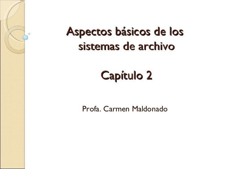 Aspectos básicos de los  sistemas de archivo Capítulo 2 Profa. Carmen Maldonado