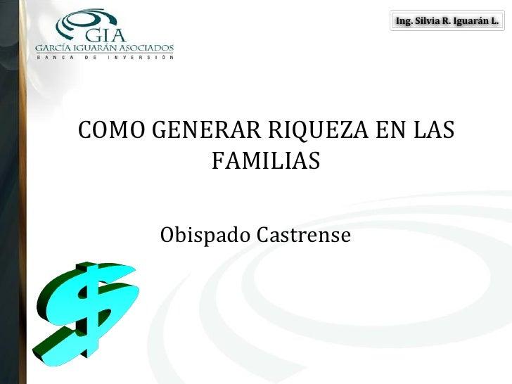 Ing. Silvia R. Iguarán L.     COMO GENERAR RIQUEZA EN LAS          FAMILIAS       Obispado Castrense