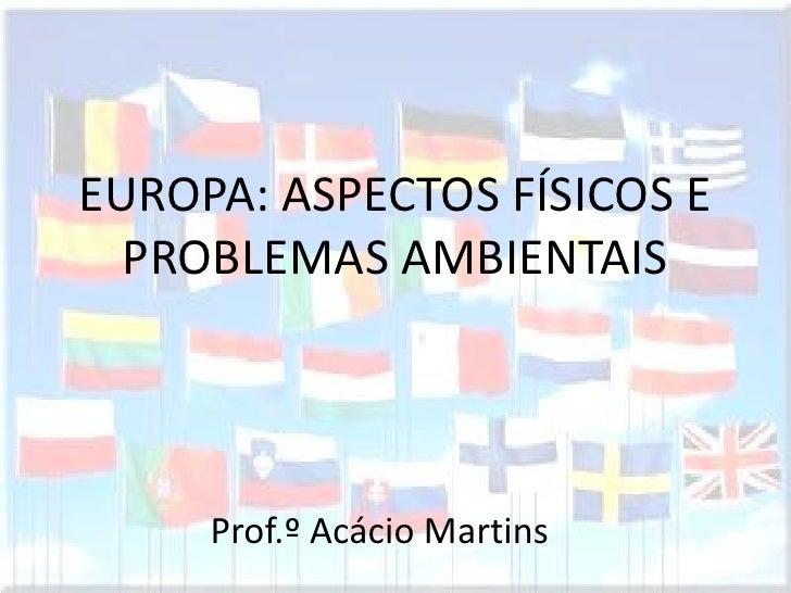 EUROPA: ASPECTOS FÍSICOS E  PROBLEMAS AMBIENTAIS     Prof.º Acácio Martins