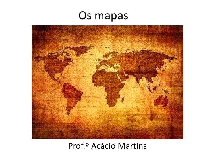 Os mapasProf.º Acácio Martins