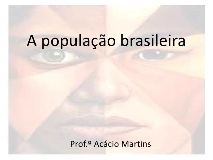 A população brasileira     Prof.º Acácio Martins