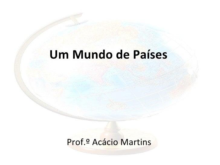 Um Mundo de Países  Prof.º Acácio Martins
