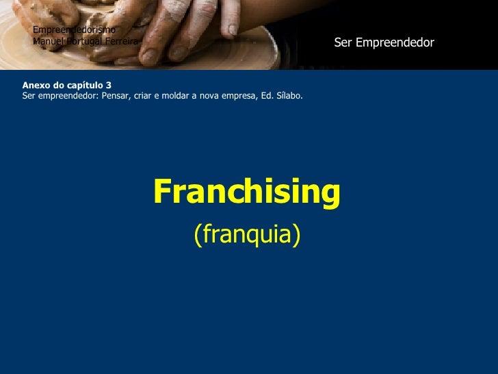 Franchising (franquia) Empreendedorismo Manuel Portugal Ferreira Anexo do capítulo 3 Ser empreendedor: Pensar, criar e mol...
