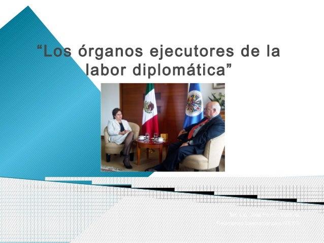 """""""Los órganos ejecutores de la      labor diplomática""""                          Ms. Lic. Jose Pavlov Valdivia              ..."""