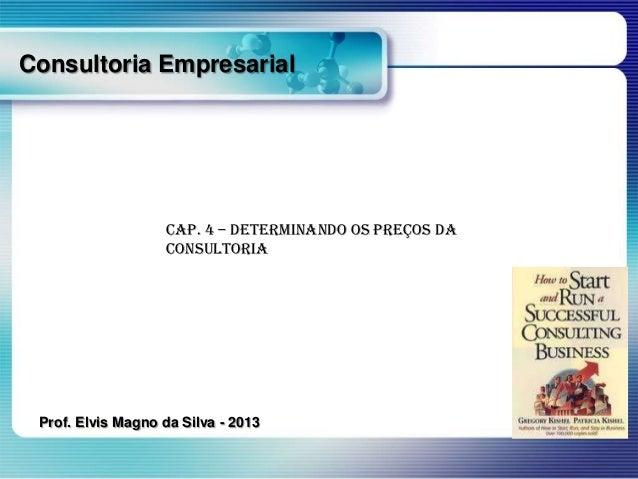 Consultoria Empresarial  Cap. 4 – Determinando os Preços da Consultoria  Prof. Elvis Magno da Silva - 2013