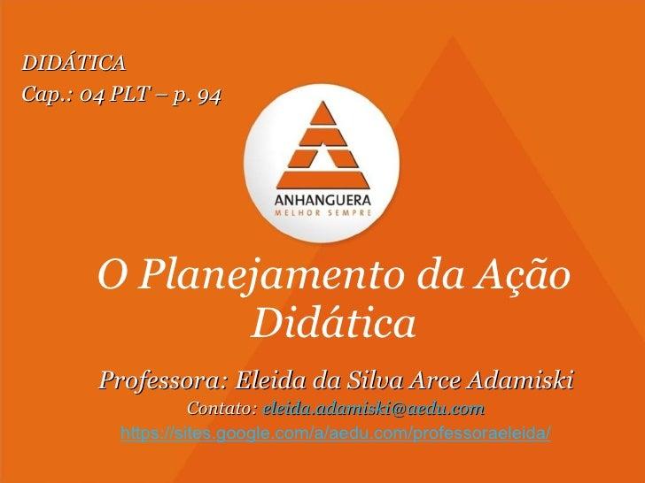 O Planejamento da Ação Didática Professora: Eleida da Silva Arce Adamiski Contato:  [email_address] https://sites.google.c...