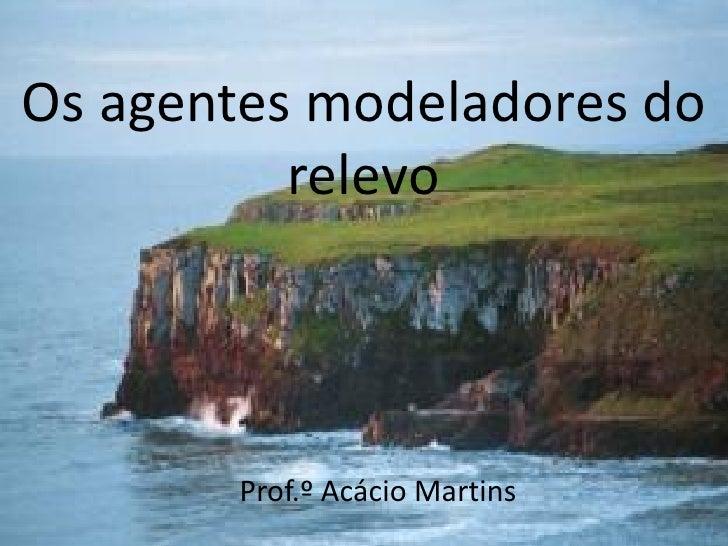 Os agentes modeladores do          relevo       Prof.º Acácio Martins